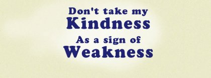 Dont Take My Kindness As A Weakness Facebook Covers