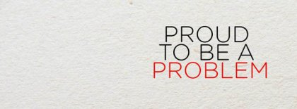 Proud To Be A Problem Facebook Covers